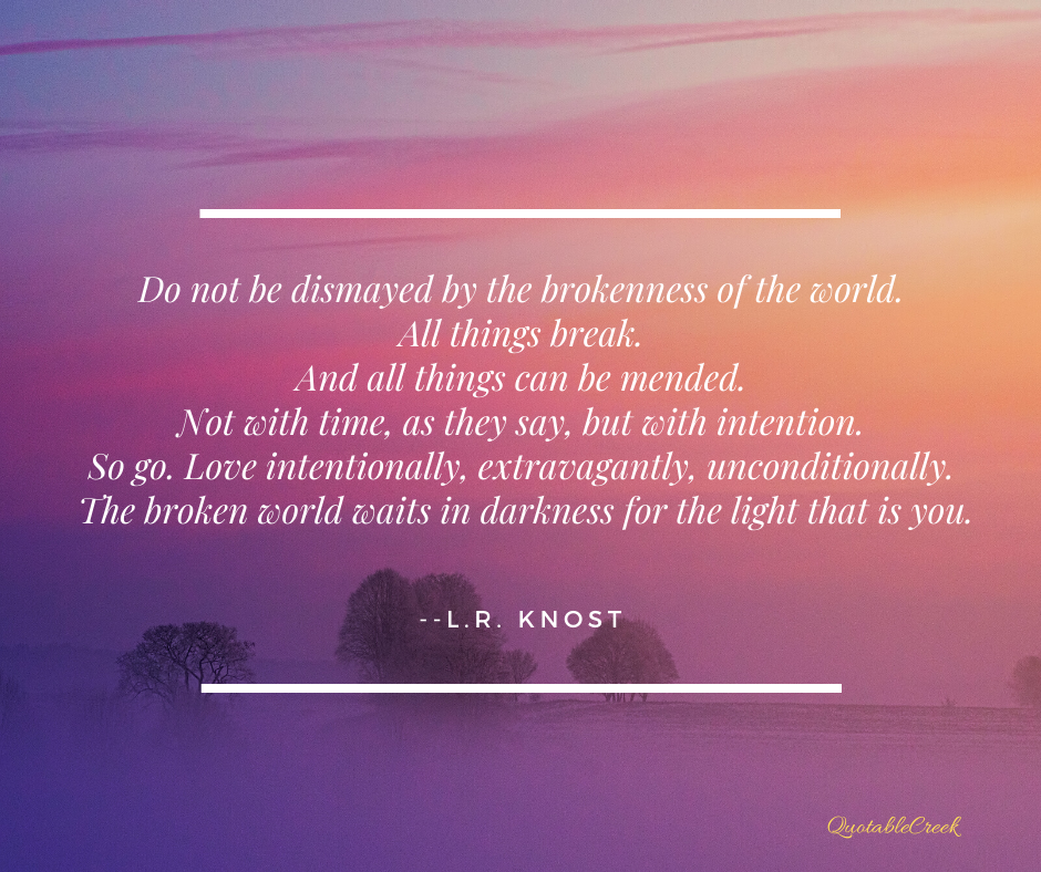 Do not be dismayed by the brokenness of the world. All things break. And all things can be mended. Not with time, as they say, but with intention. So go. Love intentionally, extravagantly, unconditionally. The broken