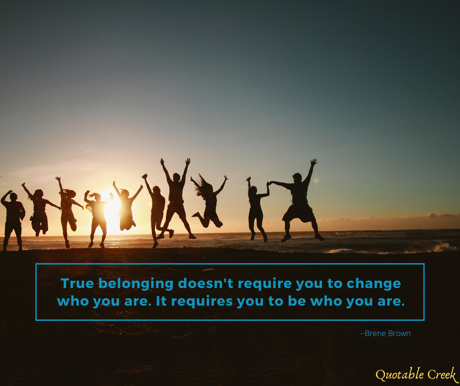 True belonging doesn't require you to change who you are. It requires you to be who you are.